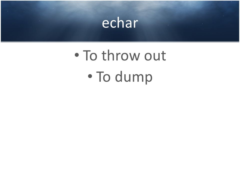 echar To throw out To dump