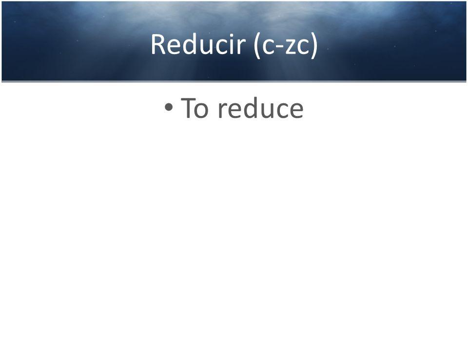 Reducir (c-zc) To reduce