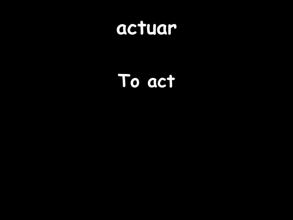 actuar To act