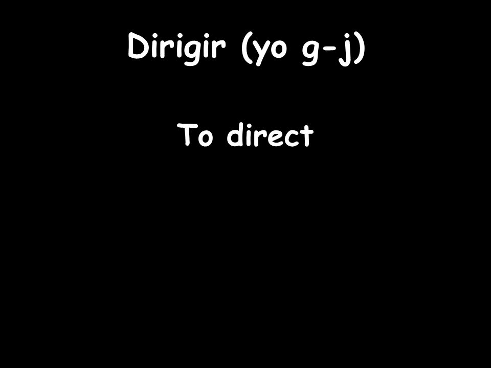 Dirigir (yo g-j) To direct