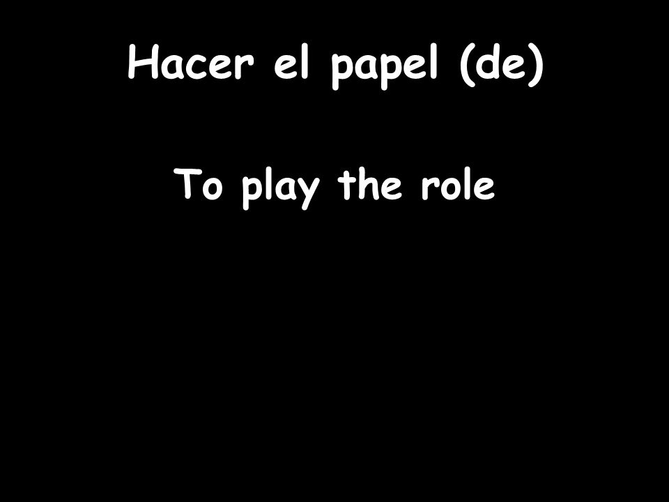 Hacer el papel (de) To play the role