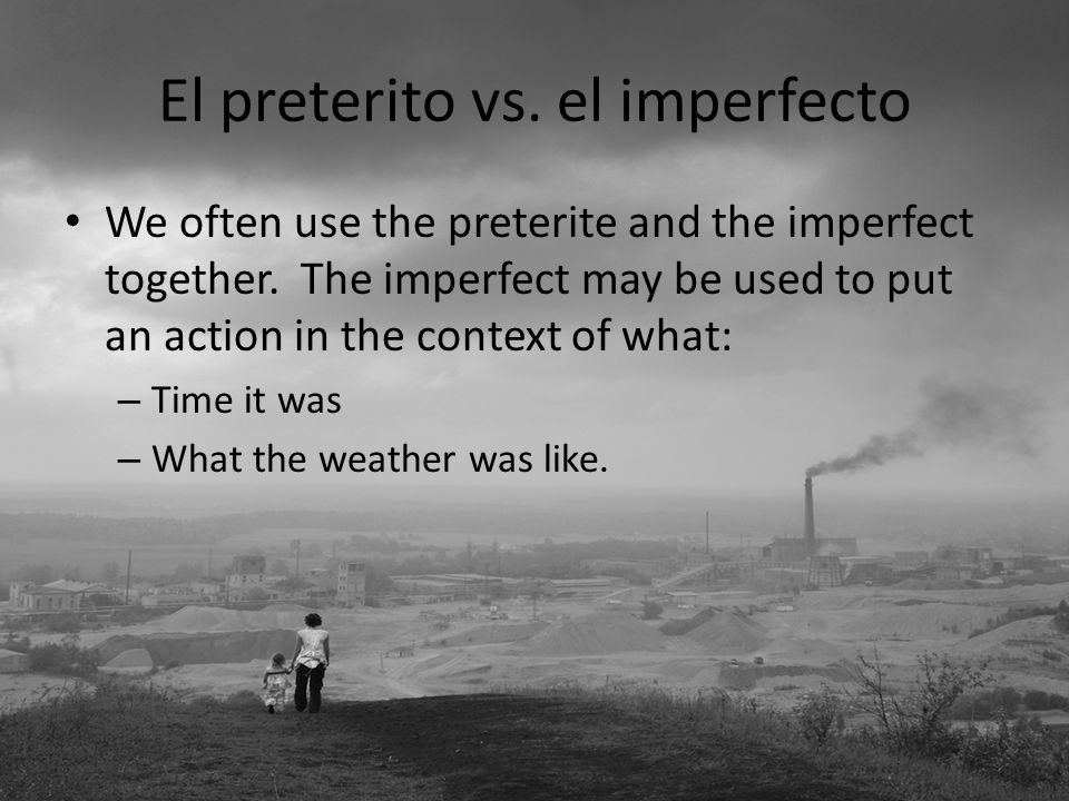 El preterito vs.el imperfecto We often use the preterite and the imperfect together.