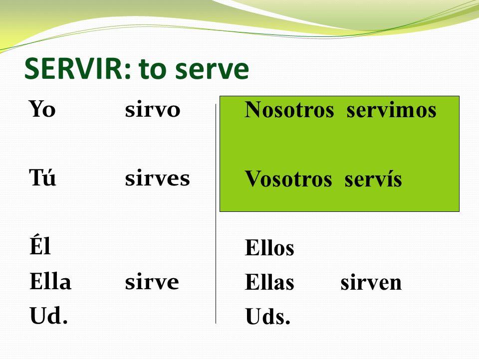 SERVIR: to serve Yosirvo Túsirves Él Ellasirve Ud. Nosotros servimos Vosotros servís Ellos Ellassirven Uds.