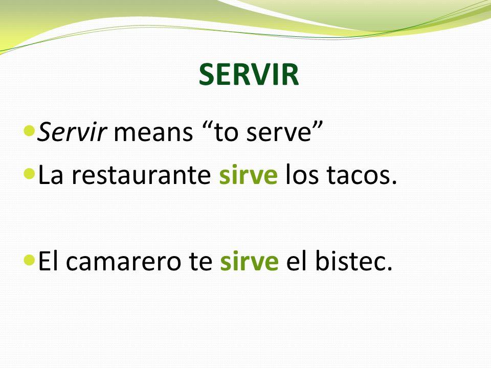 SERVIR Servir means to serve La restaurante sirve los tacos. El camarero te sirve el bistec.