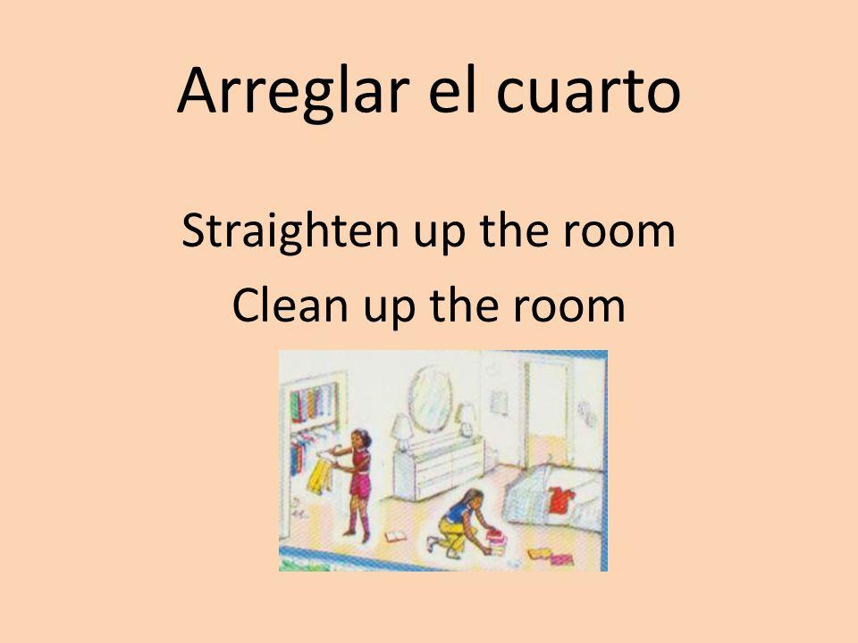Arreglar el cuarto Straighten up the room Clean up the room