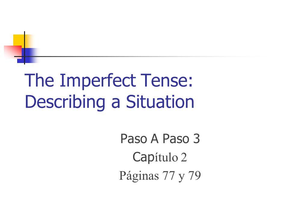 The Imperfect Tense: Describing a Situation Paso A Paso 3 Cap ítulo 2 Páginas 77 y 79