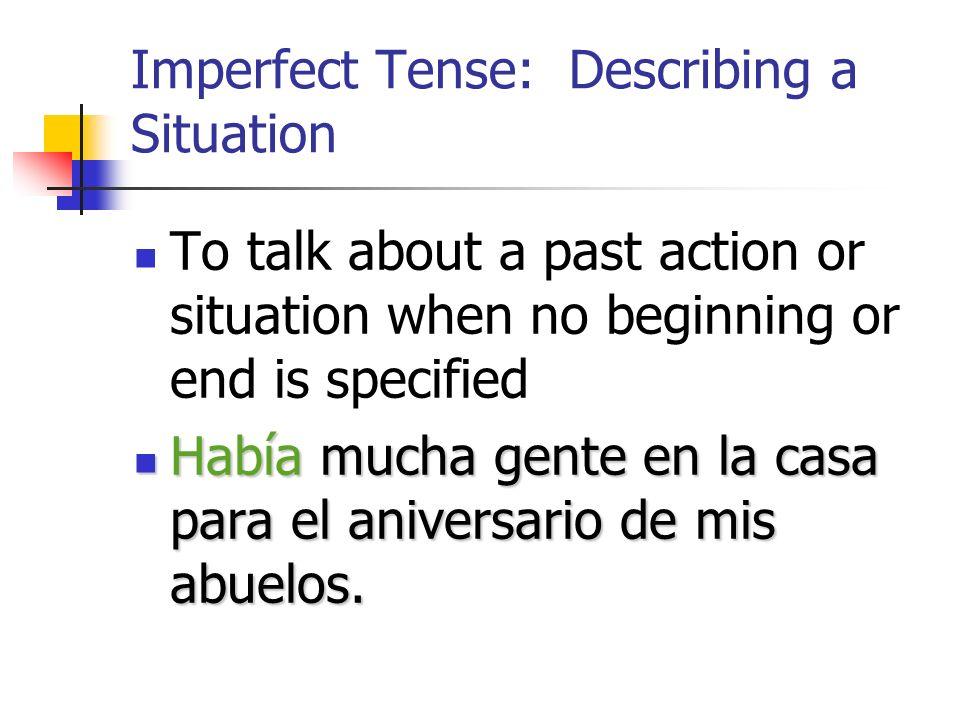 Imperfect Tense: Describing a Situation To talk about a past action or situation when no beginning or end is specified Había mucha gente en la casa para el aniversario de mis abuelos.
