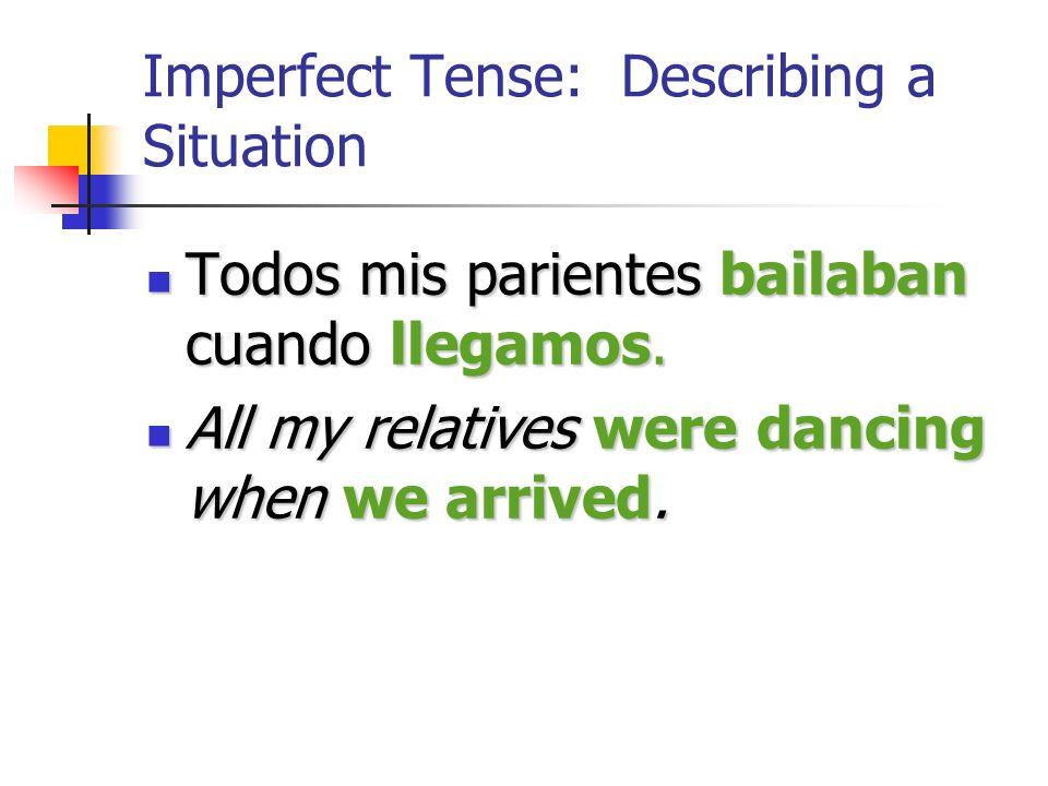 Imperfect Tense: Describing a Situation Todos mis parientes bailaban cuando llegamos.