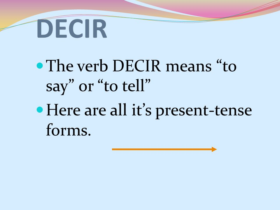 DECIR The verb DECIR means to say or to tell Here are all its present-tense forms.