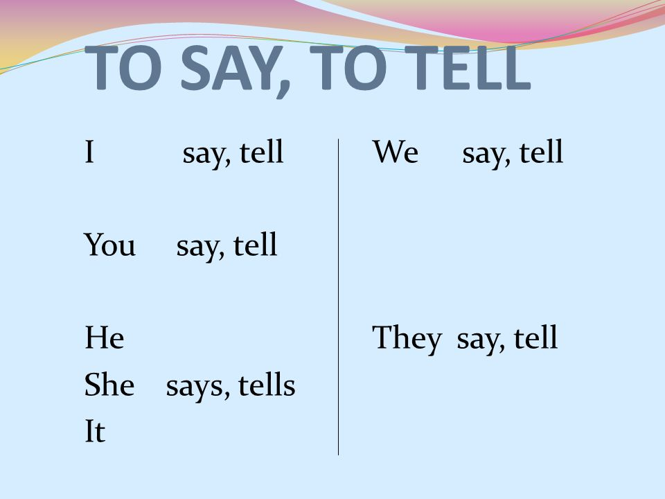 TO SAY, TO TELL I say, tell You say, tell He She says, tells It We say, tell They say, tell