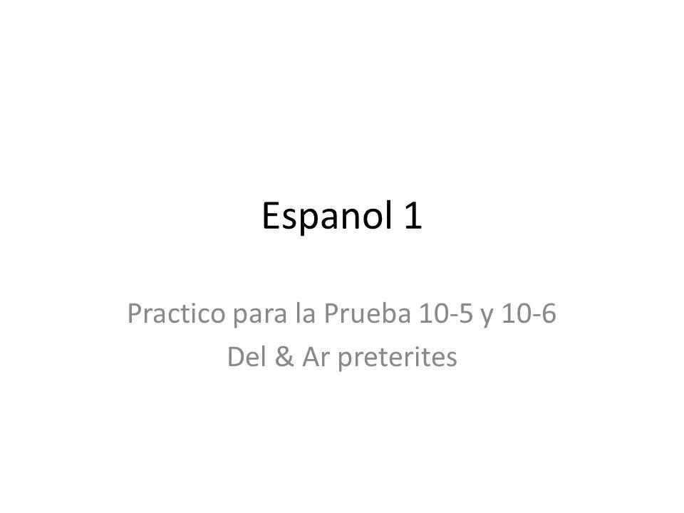 Espanol 1 Practico para la Prueba 10-5 y 10-6 Del & Ar preterites