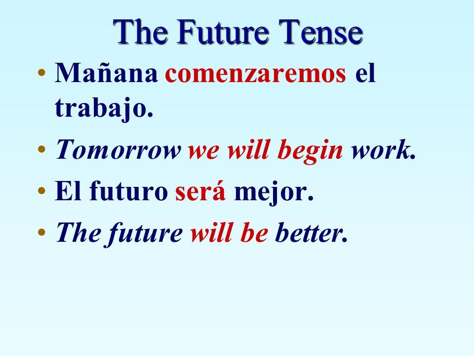 The Future Tense Mañana comenzaremos el trabajo. Tomorrow we will begin work. El futuro será mejor. The future will be better.