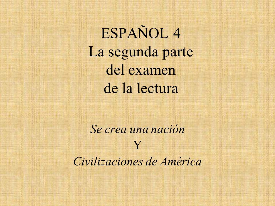 ESPAÑOL 4 La segunda parte del examen de la lectura Se crea una nación Y Civilizaciones de América