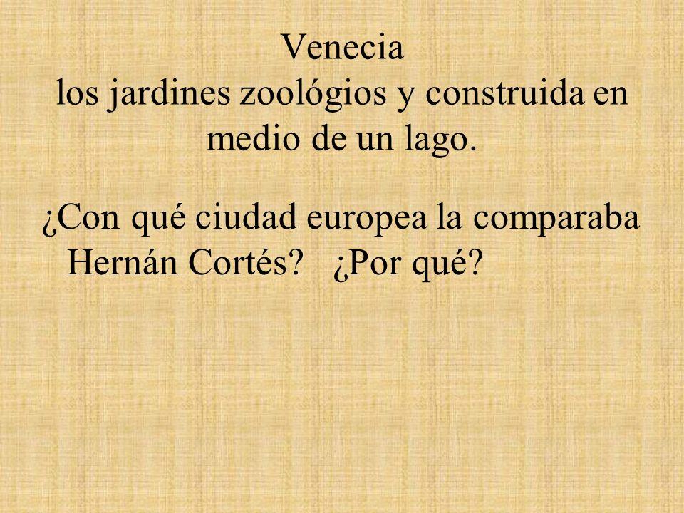 Venecia los jardines zoológios y construida en medio de un lago. ¿Con qué ciudad europea la comparaba Hernán Cortés? ¿Por qué?