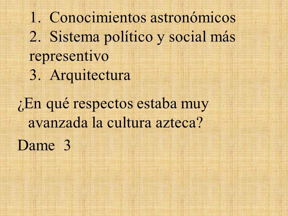 1. Conocimientos astronómicos 2. Sistema político y social más representivo 3. Arquitectura ¿En qué respectos estaba muy avanzada la cultura azteca? D