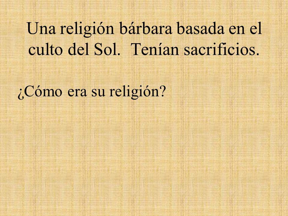 Una religión bárbara basada en el culto del Sol. Tenían sacrificios. ¿Cómo era su religión?