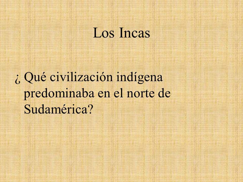 Los Incas ¿ Qué civilización indígena predominaba en el norte de Sudamérica?