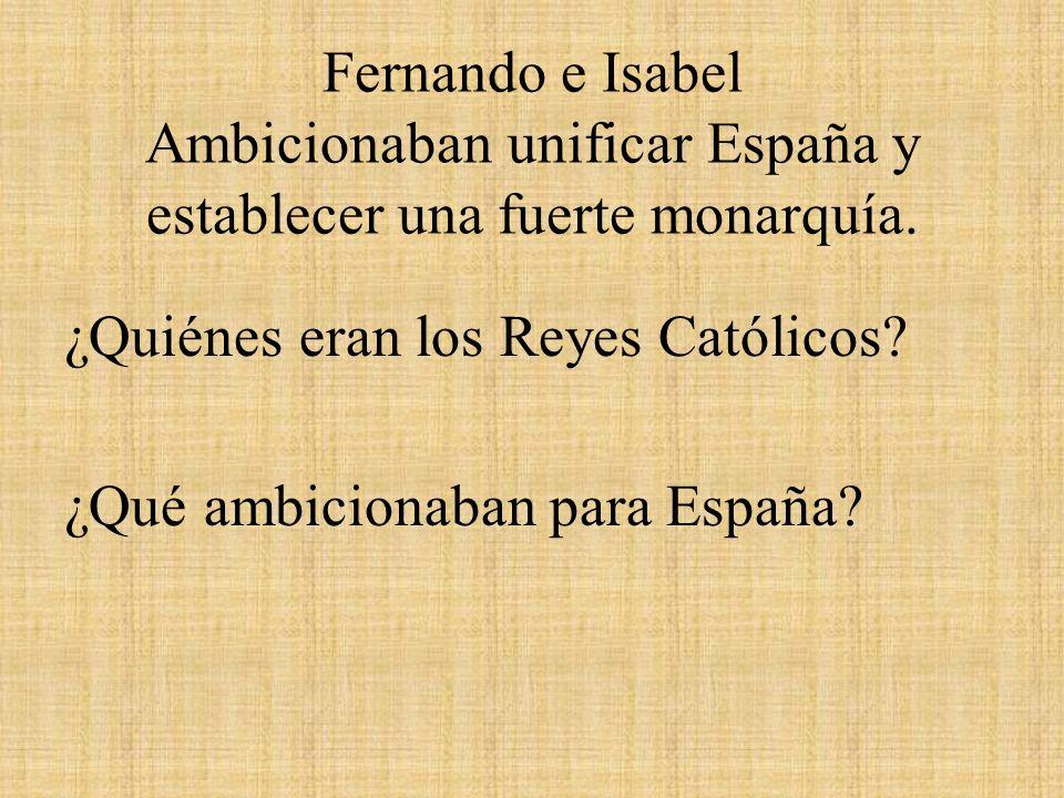 Fernando e Isabel Ambicionaban unificar España y establecer una fuerte monarquía. ¿Quiénes eran los Reyes Católicos? ¿Qué ambicionaban para España?