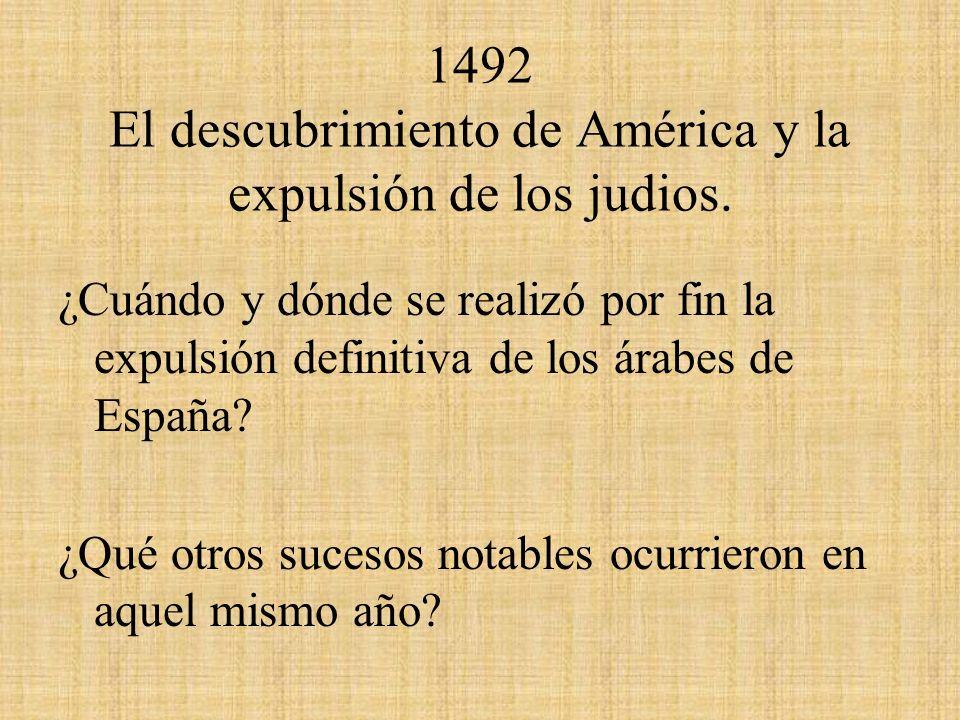 1492 El descubrimiento de América y la expulsión de los judios. ¿Cuándo y dónde se realizó por fin la expulsión definitiva de los árabes de España? ¿Q