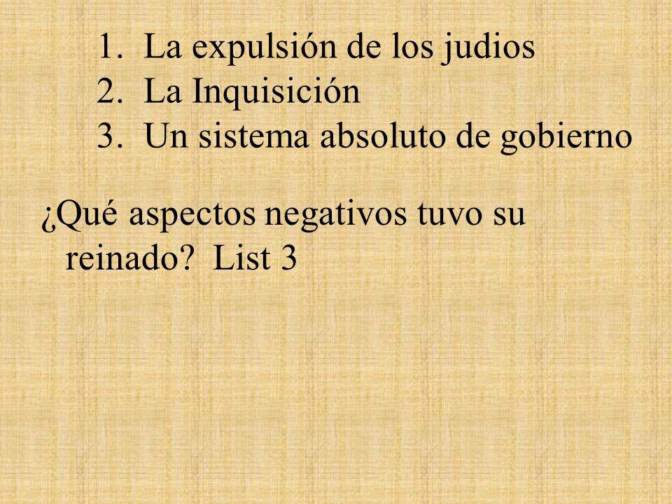 1. La expulsión de los judios 2. La Inquisición 3. Un sistema absoluto de gobierno ¿Qué aspectos negativos tuvo su reinado? List 3