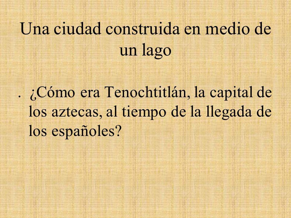 Una ciudad construida en medio de un lago. ¿Cómo era Tenochtitlán, la capital de los aztecas, al tiempo de la llegada de los españoles?