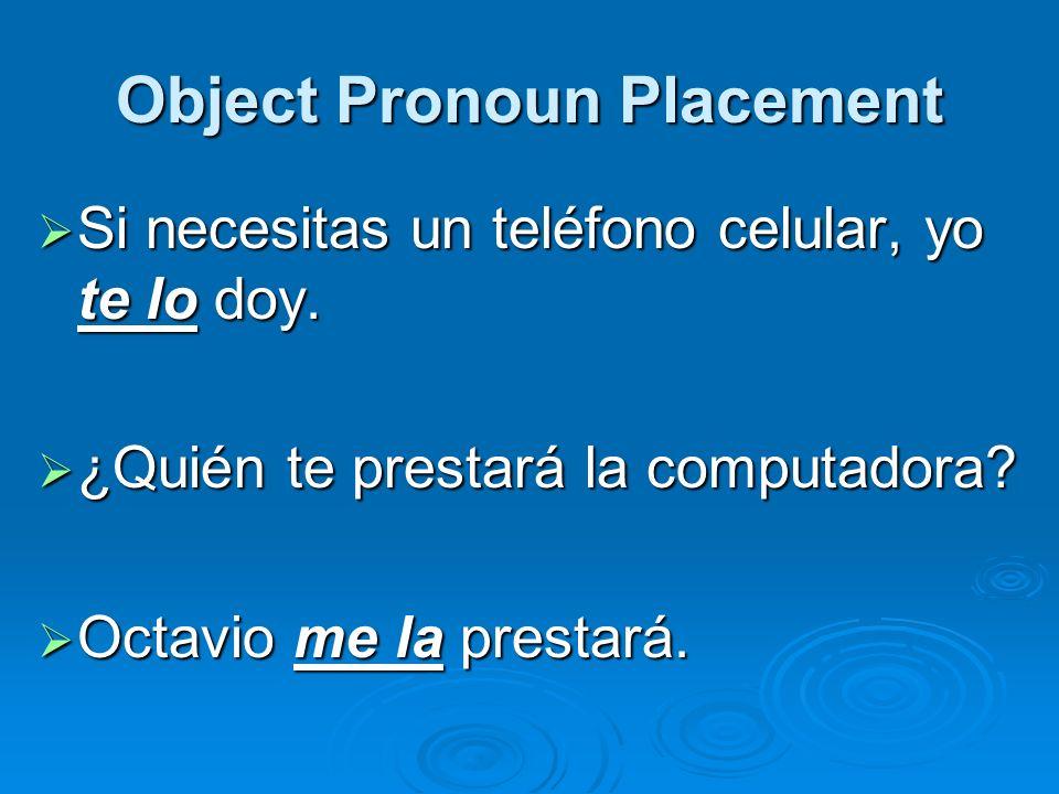 Object Pronoun Placement Si necesitas un teléfono celular, yo te lo doy. Si necesitas un teléfono celular, yo te lo doy. ¿Quién te prestará la computa