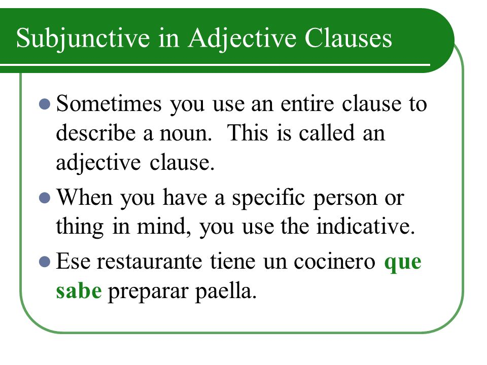 Subjunctive in Adjective Clauses If you don´t have a specific person or thing in mind, or if you are not sure the person exists, you use the subjunctive.
