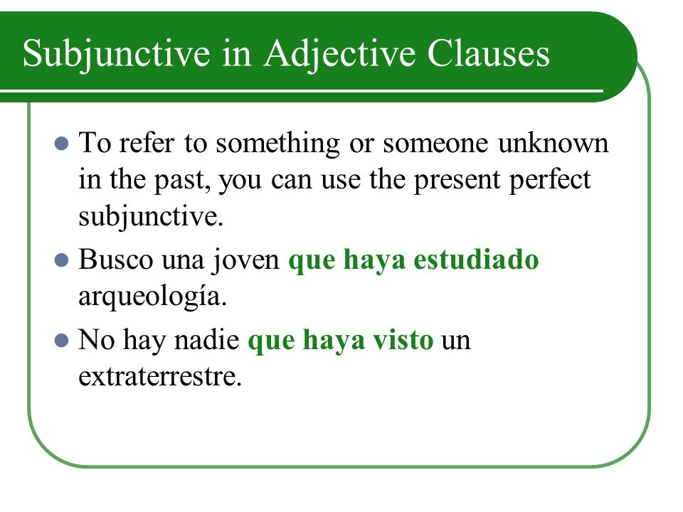 Subjunctive in Adjective Clauses To refer to something or someone unknown in the past, you can use the present perfect subjunctive.