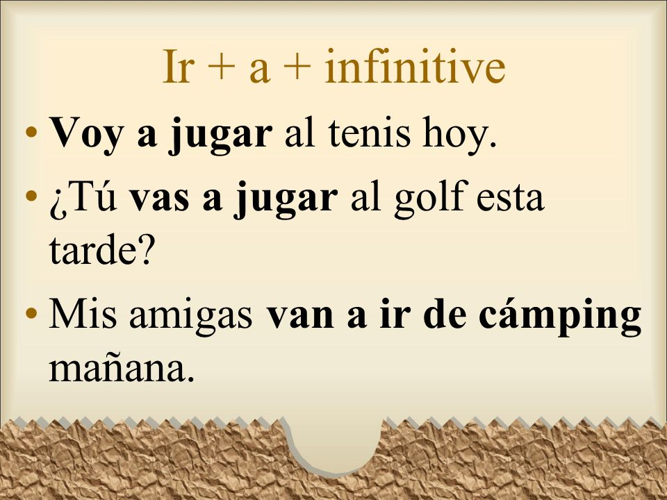 Ir + a + infinitive We use a form of the verb ir + a + infinitive to tell what someone is going to do or our slang for gonna.