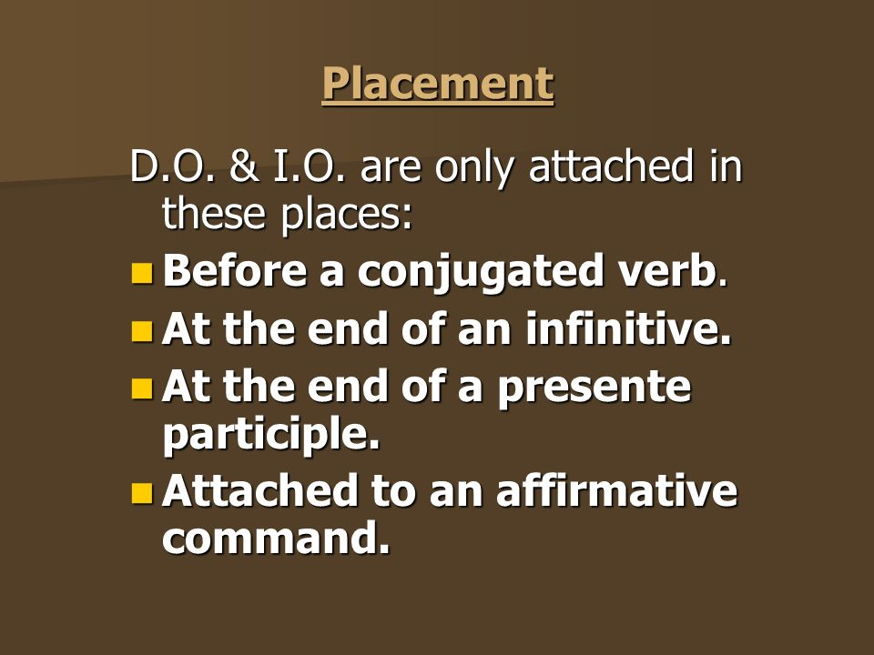 Placement D.O.& I.O. are only attached in these places: Before a conjugated verb.