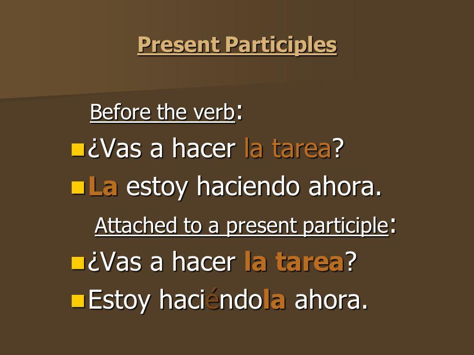 Present Participles Before the verb : Before the verb : ¿Vas a hacer la tarea.
