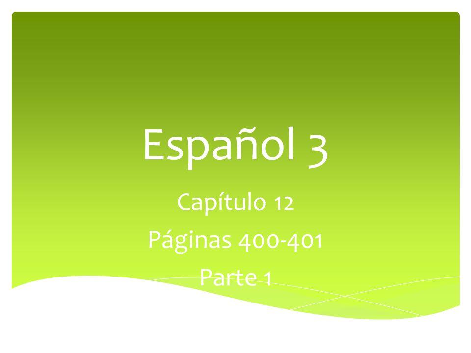 Español 3 Capítulo 12 Páginas 400-401 Parte 1