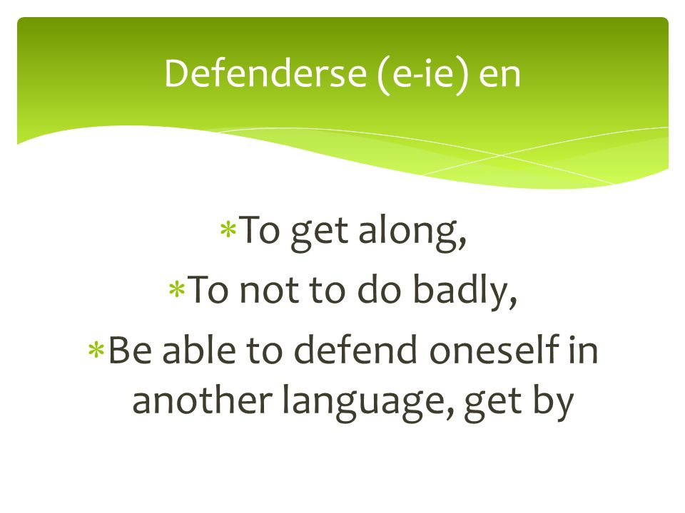 To get along, To not to do badly, Be able to defend oneself in another language, get by Defenderse (e-ie) en