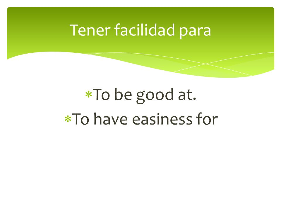 To be good at. To have easiness for Tener facilidad para