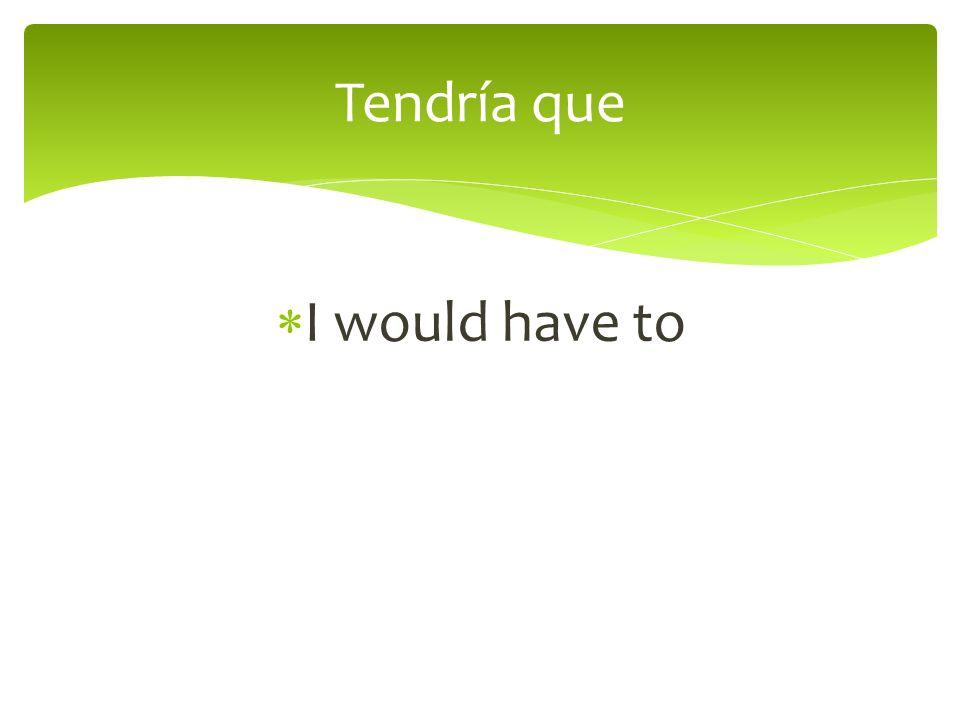 I would have to Tendría que