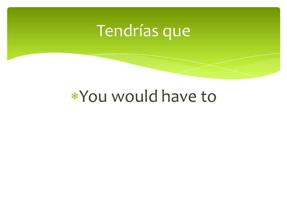 You would have to Tendrías que