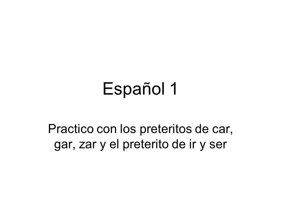 Español 1 Practico con los preteritos de car, gar, zar y el preterito de ir y ser