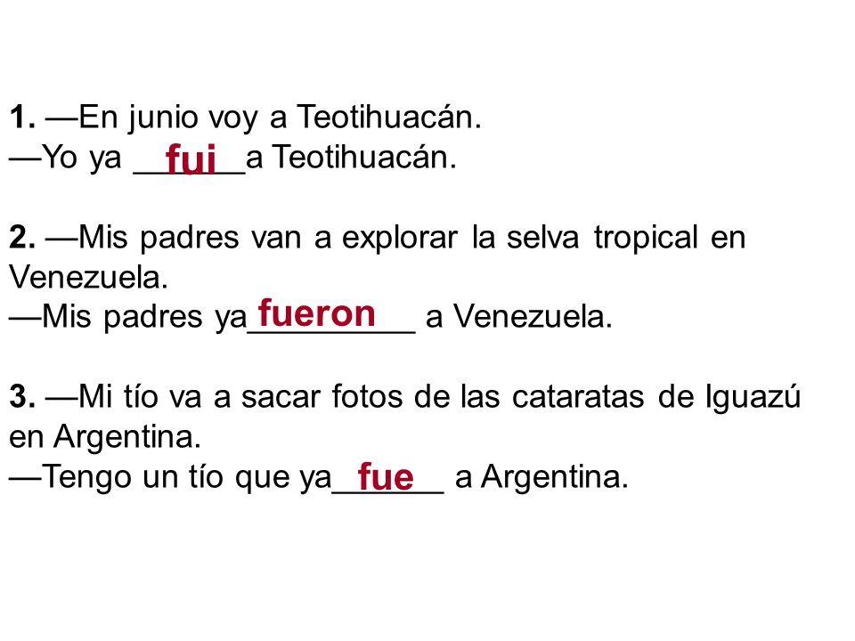 1. En junio voy a Teotihuacán. Yo ya ______a Teotihuacán. 2. Mis padres van a explorar la selva tropical en Venezuela. Mis padres ya_________ a Venezu