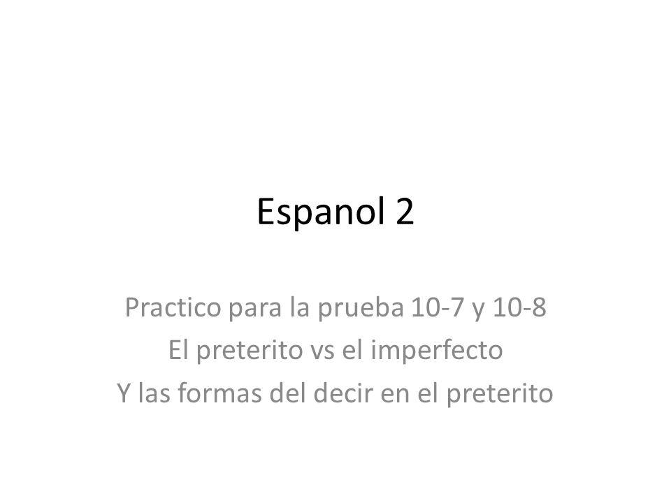 Espanol 2 Practico para la prueba 10-7 y 10-8 El preterito vs el imperfecto Y las formas del decir en el preterito