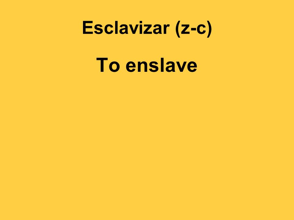 Esclavizar (z-c) To enslave