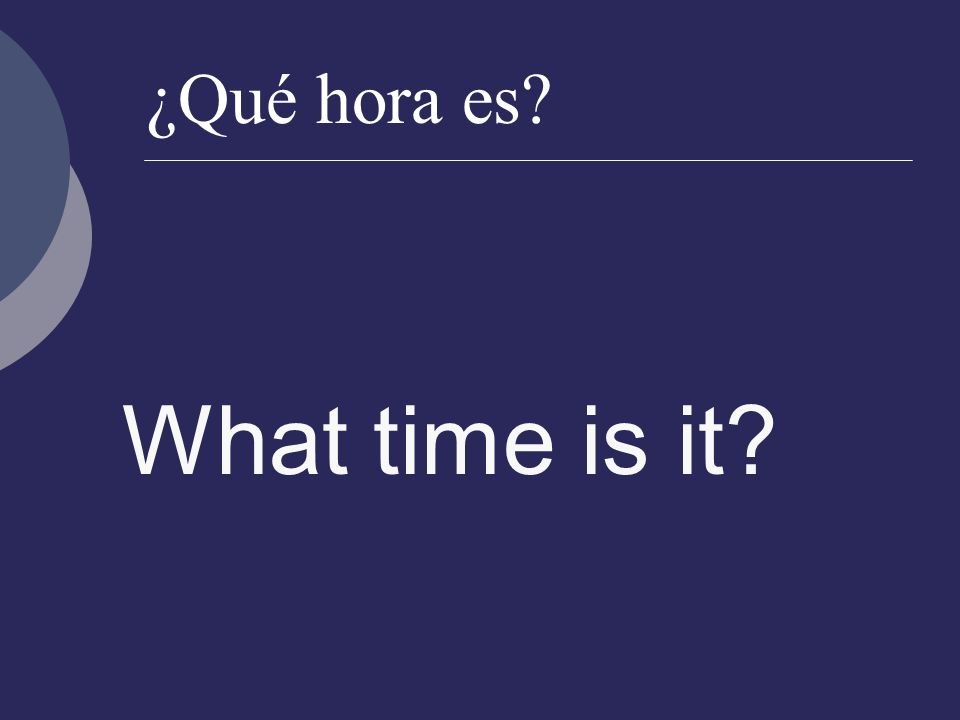 ¿Qué hora es? What time is it?