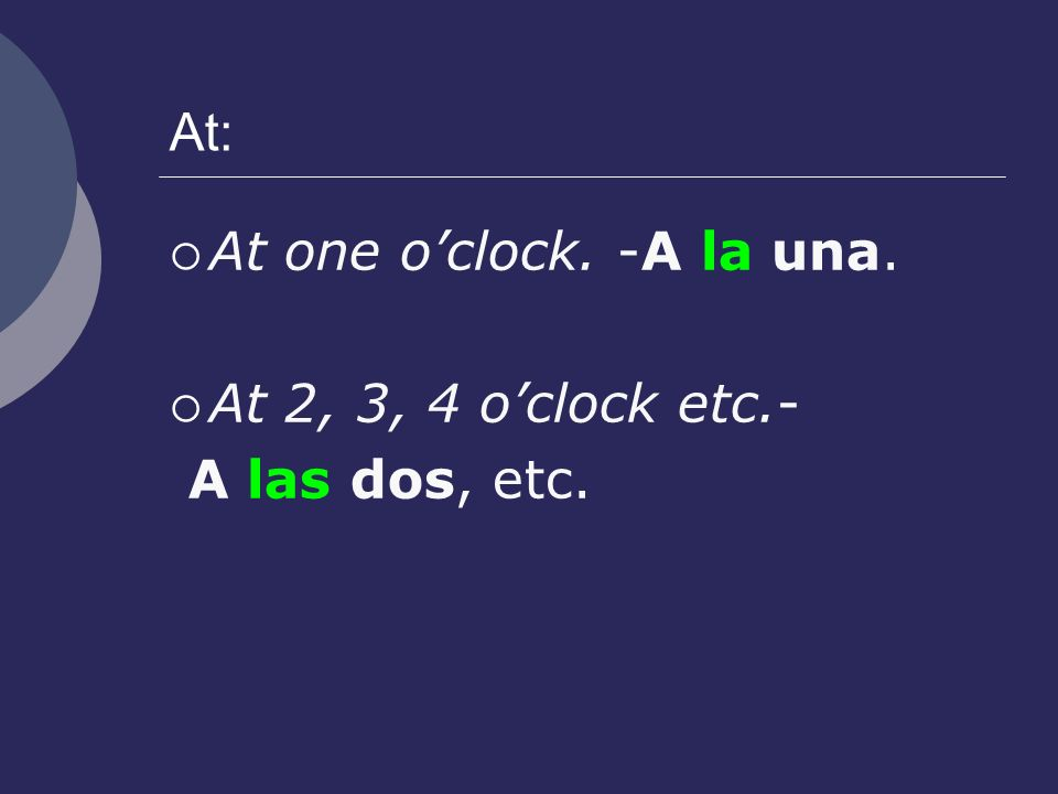 At: At one oclock. -A la una. At 2, 3, 4 oclock etc.- A las dos, etc.