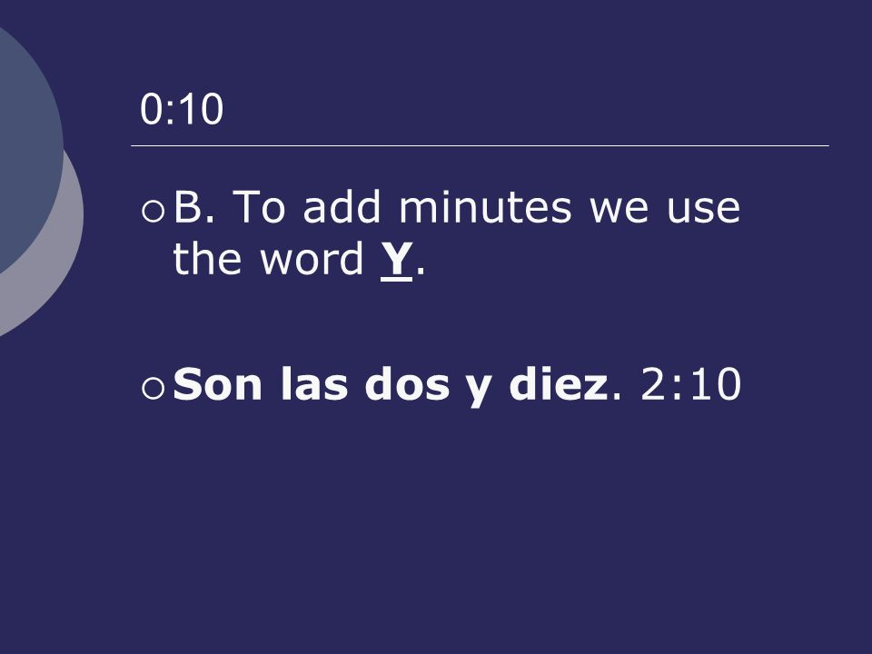 0:10 B. To add minutes we use the word Y. Son las dos y diez. 2:10