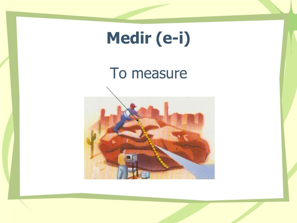 Medir (e-i) To measure