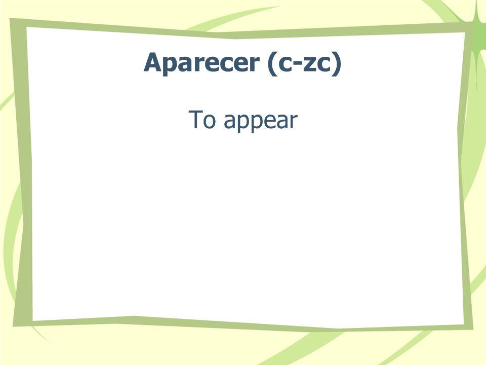 Aparecer (c-zc) To appear