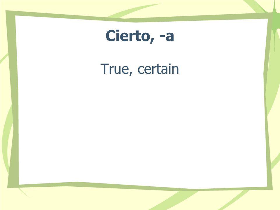 Cierto, -a True, certain