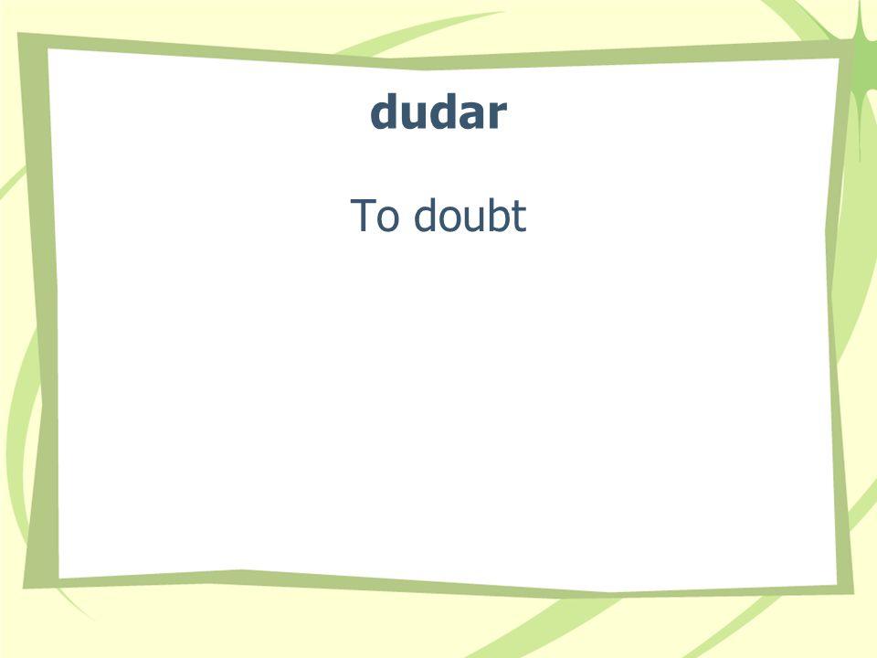 dudar To doubt