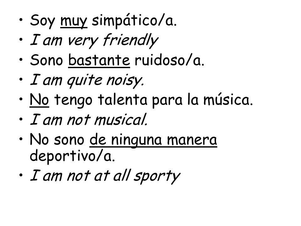 Soy muy simpático/a. I am very friendly Sono bastante ruidoso/a. I am quite noisy. No tengo talenta para la música. I am not musical. No sono de ningu
