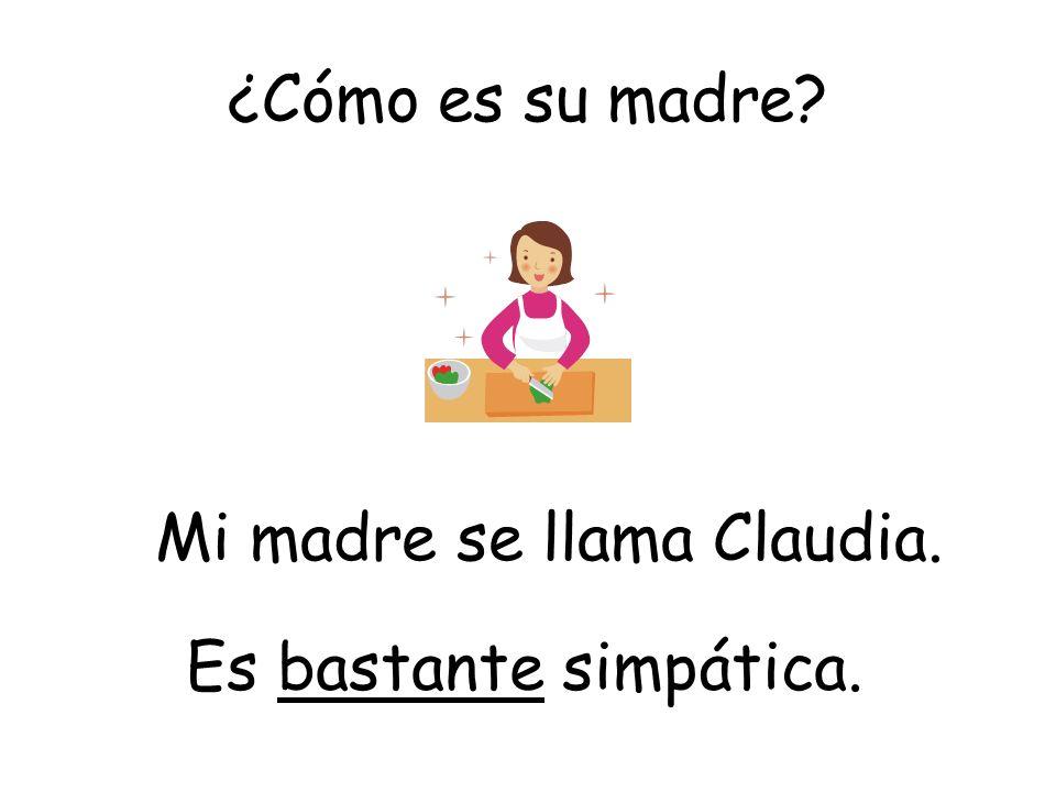 ¿Cómo es su madre? Es bastante simpática. Mi madre se llama Claudia.