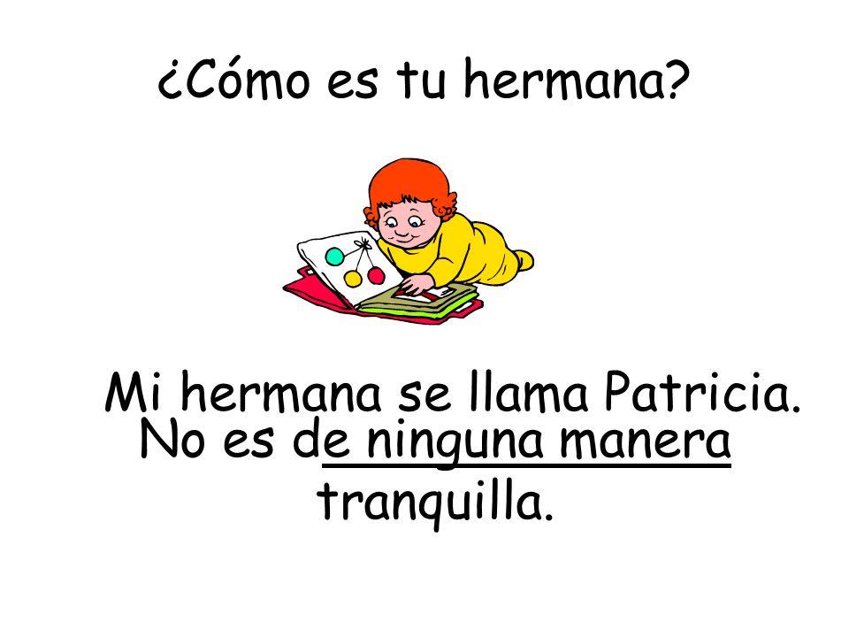 ¿Cómo es tu hermana? No es de ninguna manera tranquilla. Mi hermana se llama Patricia.